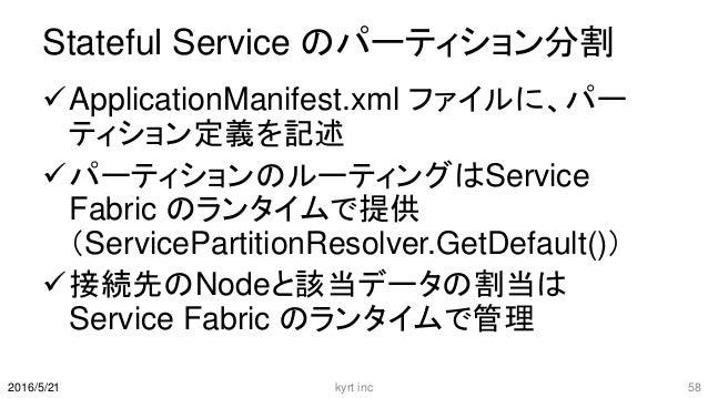 Stateful Service のパーティション分割 ApplicationManifest.xml ファイルに、パー ティション定義を記述 パーティションのルーティングはService Fabric のランタイムで提供 (Service...