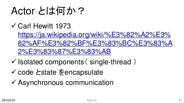 Actor とは何か?  Carl Hewitt 1973 https://ja.wikipedia.org/wiki/%E3%82%A2%E3% 82%AF%E3%82%BF%E3%83%BC%E3%83%A 2%E3%83%87%E3%8...