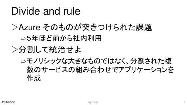 Divide and rule Azure そのものが突きつけられた課題 ⇨5年ほど前から社内利用 分割して統治せよ ⇨モノリシックな大きなものではなく、分割された複 数のサービスの組み合わせでアプリケーションを 作成 kyrt inc 7...