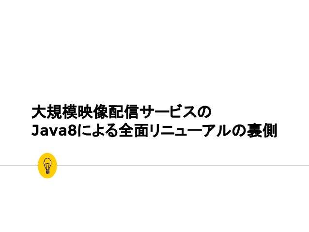 大規模映像配信サービスの Java8による全面リニューアルの裏側