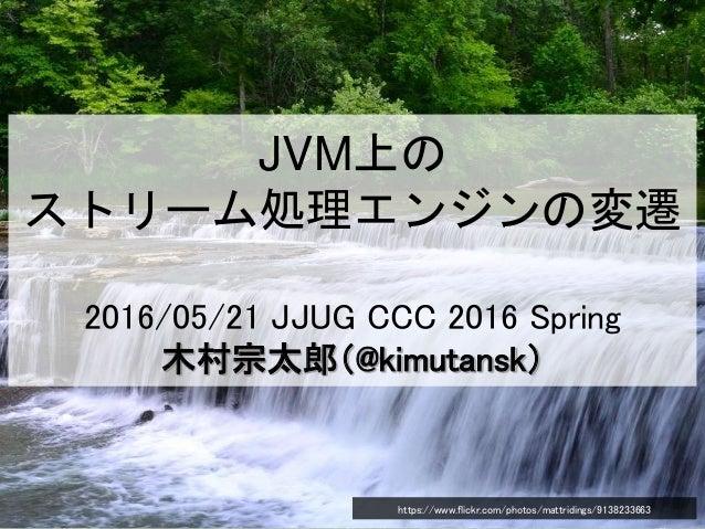 JVM上の ストリーム処理エンジンの変遷 2016/05/21 JJUG CCC 2016 Spring 木村宗太郎(@kimutansk) https://www.flickr.com/photos/mattridings/9138233663