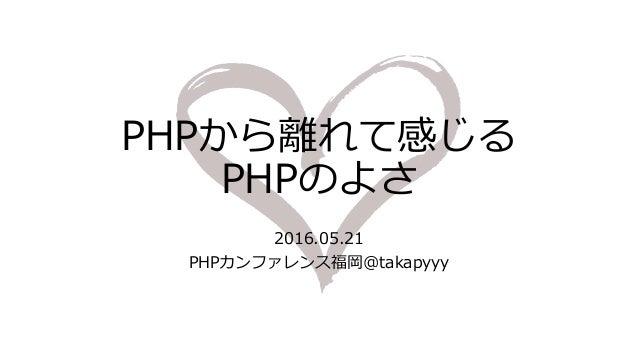 PHPから離れて感じる PHPのよさ 2016.05.21 PHPカンファレンス福岡@takapyyy