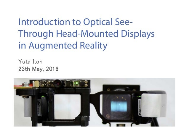 Introduction to Optical See- Through Head-Mounted Displays in Augmented Reality Yuta Itoh 23th May, 2016