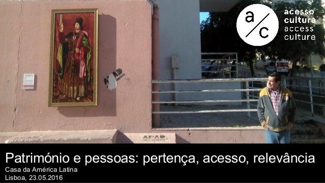 Património e pessoas: pertença, acesso, relevância Casa da América Latina Lisboa, 23.05.2016