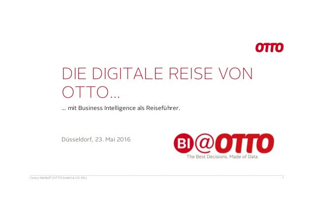 DIE DIGITALE REISE VON OTTO… … mit Business Intelligence als Reiseführer. Conny Dethloff (OTTO GmbH & CO. KG) 1 Düsseldorf...