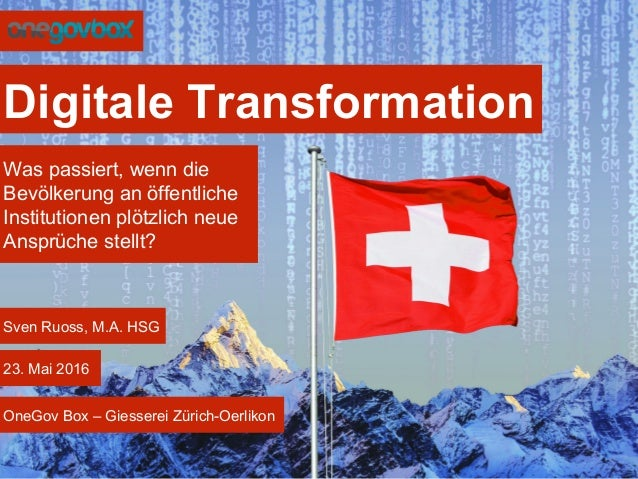 Digitale Transformation Sven Ruoss, M.A. HSG 23. Mai 2016 OneGov Box – Giesserei Zürich-Oerlikon Was passiert, wenn die Be...