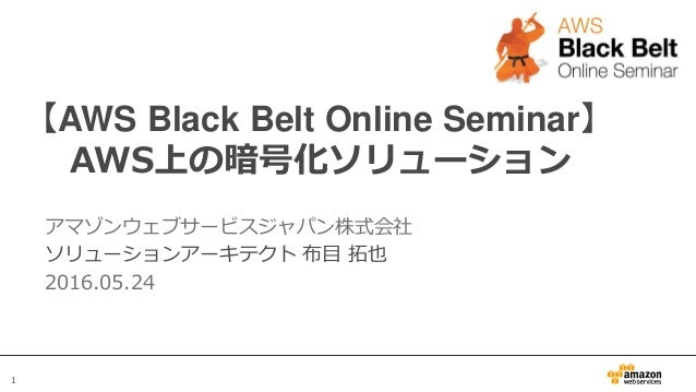 1 【AWS Black Belt Online Seminar】 AWS上の暗号化ソリューション アマゾンウェブサービスジャパン株式会社 ソリューションアーキテクト 布目 拓也 2016.05.24