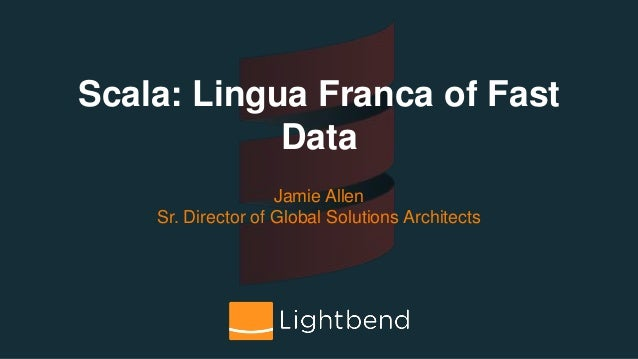Scala: Lingua Franca of Fast Data Jamie Allen Sr. Director of Global Solutions Architects