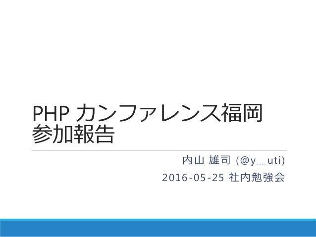 PHP カンファレンス福岡 参加報告 内山 雄司 (@y__uti) 2016-05-25 社内勉強会