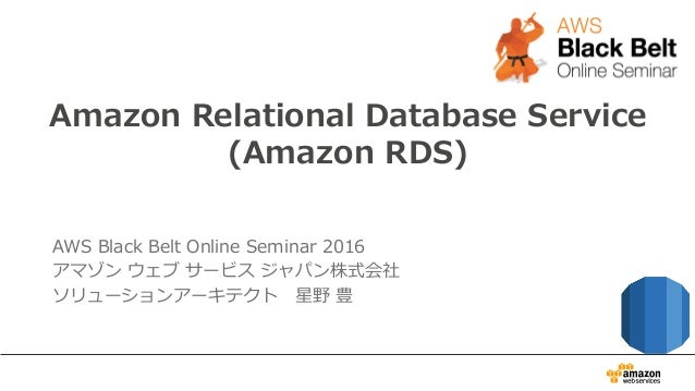 Amazon Relational Database Service (Amazon RDS) AWS Black Belt Online Seminar 2016 アマゾン ウェブ サービス ジャパン株式会社 ソリュー...
