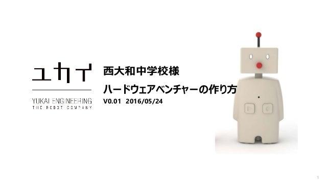 1 西大和中学校様 ハードウェアベンチャーの作り方 V0.01 2016/05/24