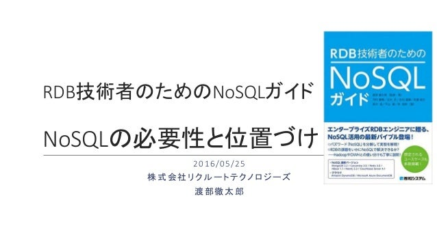 RDB技術者のためのNoSQLガイド NoSQLの必要性と位置づけ 2016/05/25 株式会社リクルートテクノロジーズ 渡部徹太郎