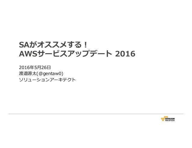 SAがオススメする! AWSサービスアップデート 2016 2016年5月26日 渡邉源太(@gentaw0) ソリューションアーキテクト