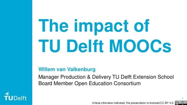 1 The impact of TU Delft MOOCs Willem van Valkenburg Manager Production & Delivery TU Delft Extension School Board Member ...