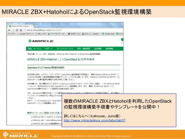 MIRACLE ZBX+HatoholによるOpenStack監視環境構築 Copyright © 2000-2016 MIRACLE LINUX CORPORATION All rights reserved 複数のMIRACLE ZBXとH...