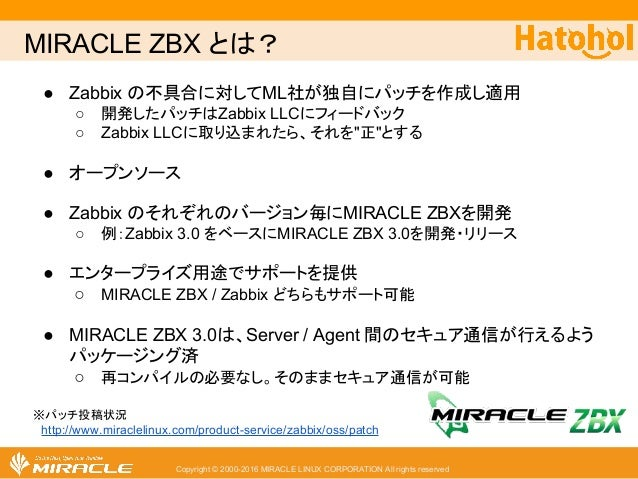MIRACLE ZBX とは? Copyright © 2000-2016 MIRACLE LINUX CORPORATION All rights reserved ● Zabbix の不具合に対してML社が独自にパッチを作成し適用 ○ 開...