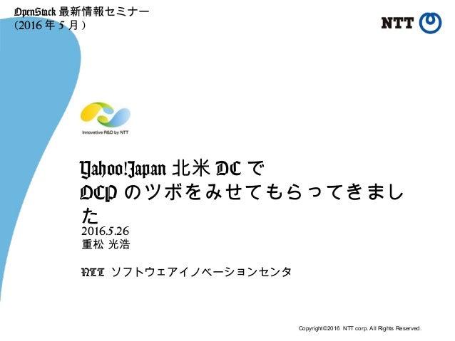 Copyright©2016 NTT corp. All Rights Reserved. Yahoo!Japan 北米 DC で OCP のツボをみせてもらってきまし た 2016.5.26 重松 光浩 NTT ソフトウェアイノベーションセン...