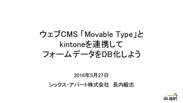ウェブCMS 「Movable Type」と kintoneを連携して フォームデータをDB化しよう 2016年5月27日 シックス・アパート株式会社 長内毅志