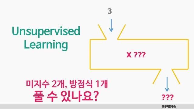 모두의연구소 3 X ??? ??? Unsupervised Learning 미지수 2개, 방정식 1개 풀 수 있나요?