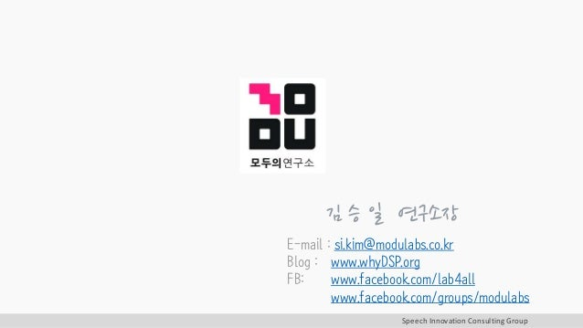 Speech Innovation Consulting Group 김 승 일 연구소장 E-mail : si.kim@modulabs.co.kr Blog : www.whyDSP.org FB: www.facebook.com/la...