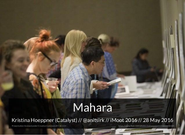 MaharaMahara Kristina Hoeppner (Catalyst) // // iMoot 2016 // 28 May 2016@anitsirk Presentation licensed under Creative Co...