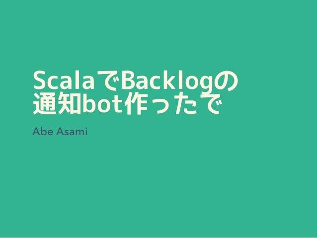 ScalaでBacklogの 通知bot作ったで Abe Asami