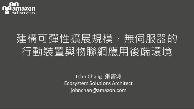建構可彈性擴展規模、無伺服器的 行動裝置與物聯網應用後端環境 John  Chang 張書源 Ecosystem  Solutions  Architect johnchan@amazon.com