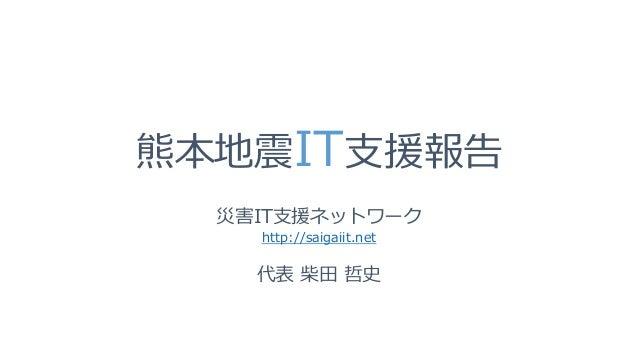 熊本地震IT支援報告 災害IT支援ネットワーク http://saigaiit.net 代表 柴田 哲史