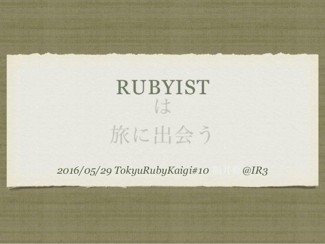 RUBYIST は 旅に出会う 2016/05/29 TokyuRubyKaigi#10 福井修@IR3