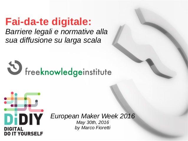 Fai-da-te digitale: Barriere legali e normative alla sua diffusione su larga scala European Maker Week 2016 May 30th, 2016...