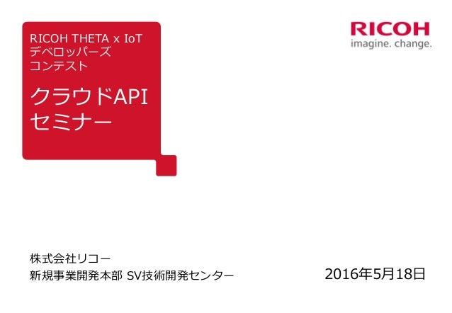 RICOH THETA x IoT デベロッパーズ コンテスト クラウドAPI セミナー 株式会社リコー 新規事業開発本部 SV技術開発センター 2016年5月18日