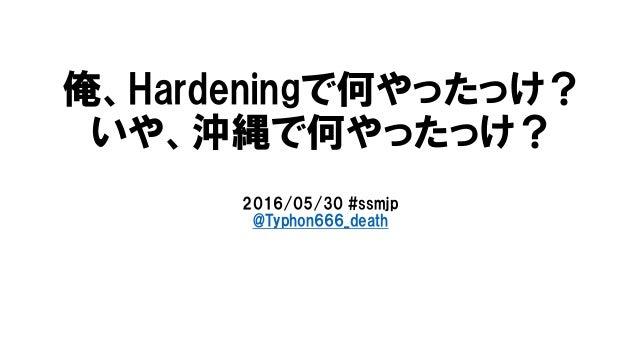 俺、Hardeningで何やったっけ? いや、沖縄で何やったっけ? 2016/05/30 #ssmjp @Typhon666_death