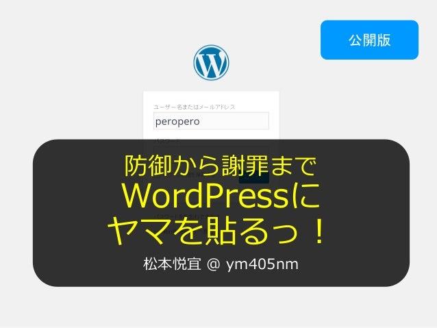 防御から謝罪まで WordPressに ヤマを貼るっ! 松本悦宜 @ ym405nm 公開版