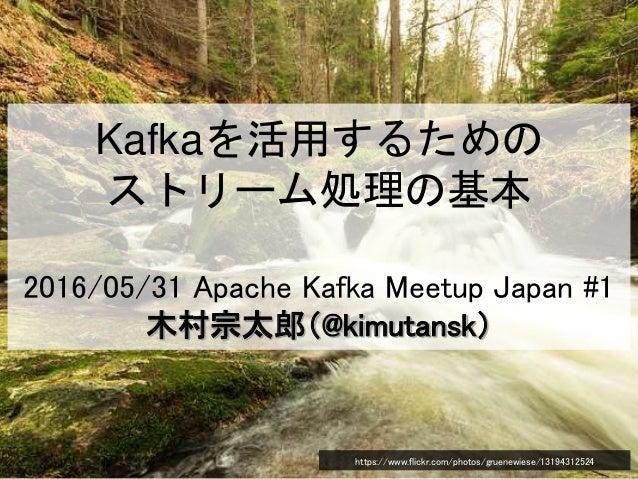 Kafkaを活用するための ストリーム処理の基本 2016/05/31 Apache Kafka Meetup Japan #1 木村宗太郎(@kimutansk) https://www.flickr.com/photos/gruenewie...