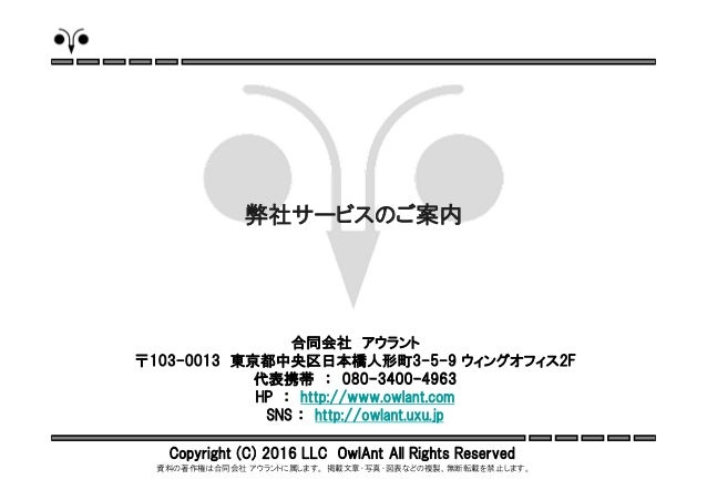 Copyright (C) 2016 LLC OwlAnt All Rights Reserved 資料の著作権は合同会社 アウラントに属します。 掲載文章・写真・図表などの複製、無断転載を禁止します。 合同会社 アウラント 〒103-0013...