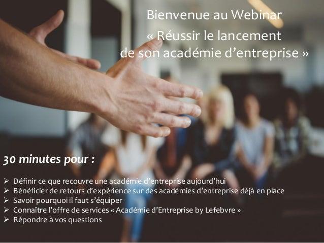 1 Bienvenue au Webinar « Réussir le lancement de son académie d'entreprise » 30 minutes pour :  Définir ce que recouvre u...