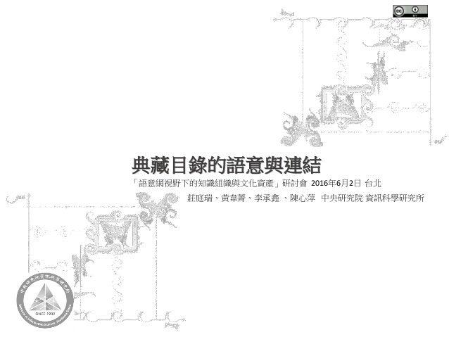 典藏目錄的語意與連結 「語意網視野下的知識組織與文化資產」研討會 2016年6月2日 台北 莊庭瑞、黃韋菁、李承錱 、陳心萍 中央研究院 資訊科學研究所