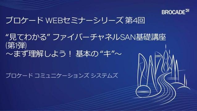 """ブロケード WEBセミナーシリーズ 第4回 """"見てわかる"""" ファイバーチャネルSAN基礎講座 (第1弾) ~まず理解しよう! 基本の """"キ""""~"""