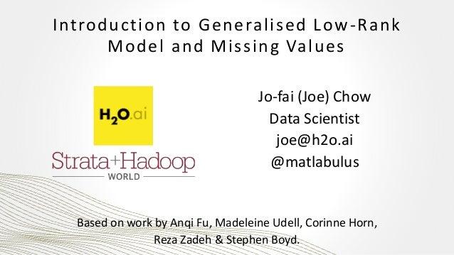 Introduction to Generalised Low-Rank Model and Missing Values Jo-fai (Joe) Chow Data Scientist joe@h2o.ai @matlabulus Base...