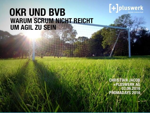 OKR UND BVB WARUM SCRUM NICHT REICHT UM AGIL ZU SEIN CHRISTIAN JACOB  +PLUSWERK AG 03.06.2016 PROMADAYS 2016
