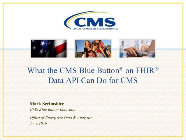 What the CMS Blue Button® on FHIR® Data API Can Do for CMS Mark Scrimshire CMS Blue Button Innovator Office of Enterprise ...