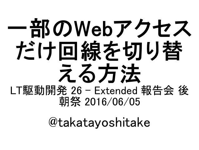 一部のWebアクセス だけ回線を切り替 える方法 LT駆動開発 26 - Extended 報告会 後 朝祭 2016/06/05 @takatayoshitake