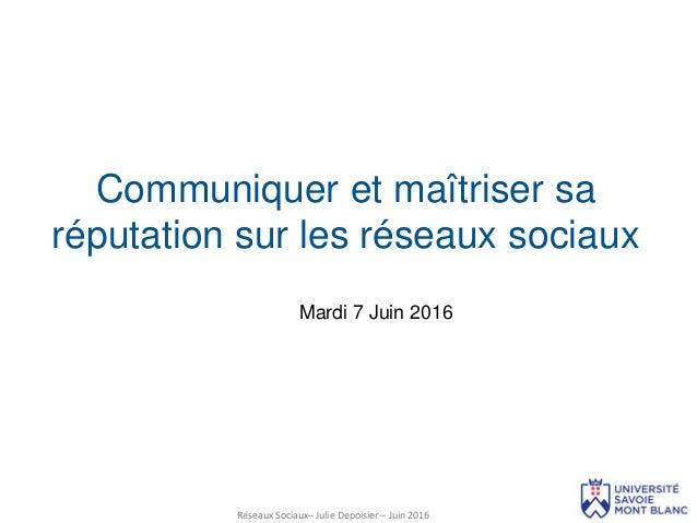 Réseaux Sociaux– Julie Depoisier – Juin 2016 Mardi 7 Juin 2016 Communiquer et maîtriser sa réputation sur les réseaux soci...