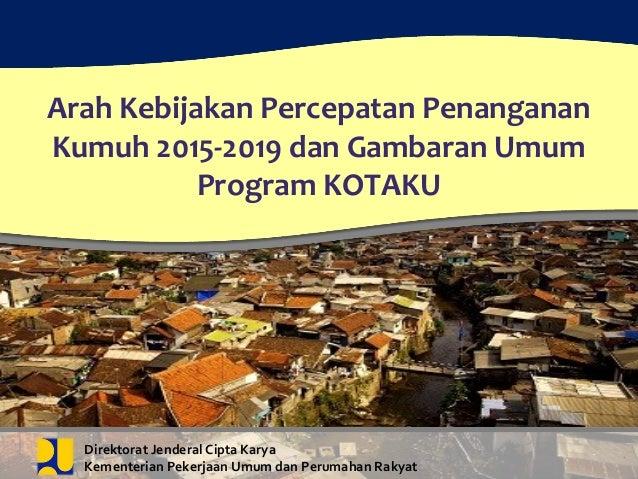 Z Arah Kebijakan Percepatan Penanganan Kumuh 2015-2019 dan Gambaran Umum Program KOTAKU Direktorat Jenderal Cipta Karya Ke...