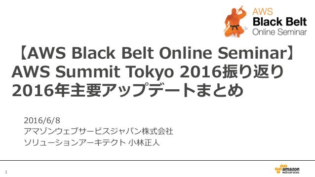 1 【AWS Black Belt Online Seminar】 AWS Summit Tokyo 2016振り返り 2016年年主要アップデートまとめ 2016/6/8 アマゾンウェブサービスジャパン株式会社 ソリューションア...