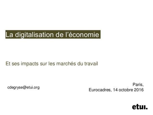 La digitalisation de l'économie Et ses impacts sur les marchés du travail cdegryse@etui.org Paris, Eurocadres, 14 octobre ...