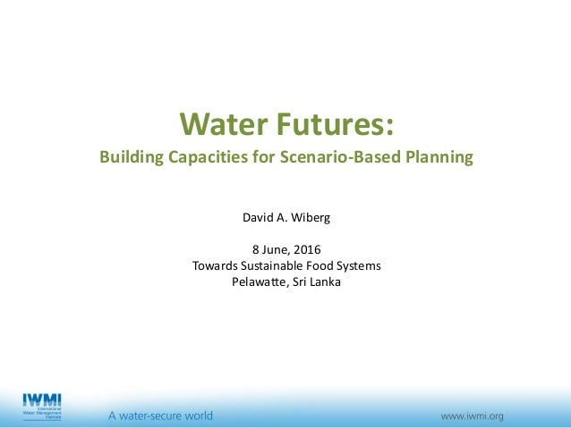 Water Futures: Building Capacities for Scenario-Based Planning David A. Wiberg 8 June, 2016 Towards Sustainable Food Syste...