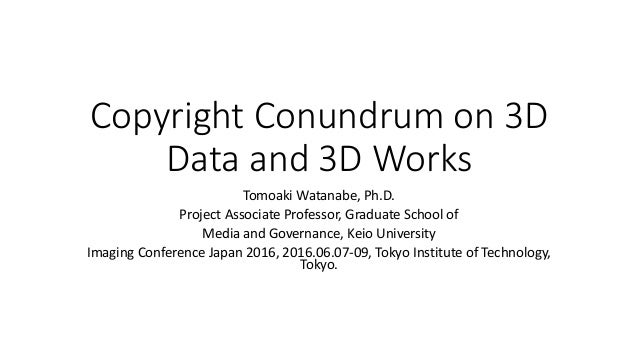 Copyright Conundrum on 3D Data and 3D Works Tomoaki Watanabe, Ph.D. Project Associate Professor, Graduate School of Media ...