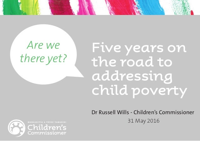 Five years on the road to addressing child poverty Are we there yet? Dr Russell Wills - Children's Commissioner 31 May 2016