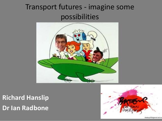 Transport futures - imagine some possibilities Richard Hanslip Dr Ian Radbone